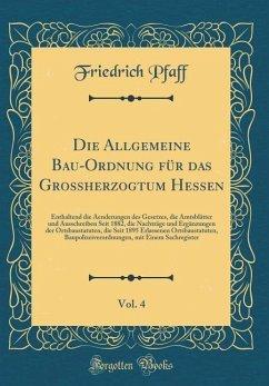 Die Allgemeine Bau-Ordnung für das Großherzogtum Hessen, Vol. 4