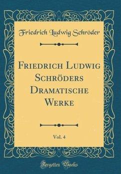 Friedrich Ludwig Schröders Dramatische Werke, Vol. 4 (Classic Reprint)