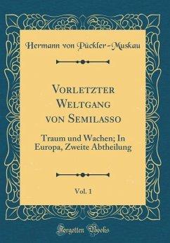Vorletzter Weltgang Von Semilasso, Vol. 1: Traum Und Wachen; In Europa, Zweite Abtheilung (Classic Reprint)
