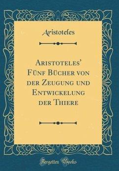 Aristoteles' Fünf Bücher von der Zeugung und Entwickelung der Thiere (Classic Reprint)