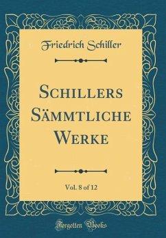 Schillers Sämmtliche Werke, Vol. 8 of 12 (Classic Reprint)