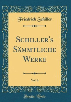 Schiller's Sämmtliche Werke, Vol. 6 (Classic Reprint)