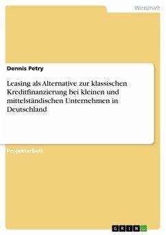 Leasing als Alternative zur klassischen Kreditfinanzierung bei kleinen und mittelständischen Unternehmen in Deutschland (eBook, PDF) - Petry, Dennis