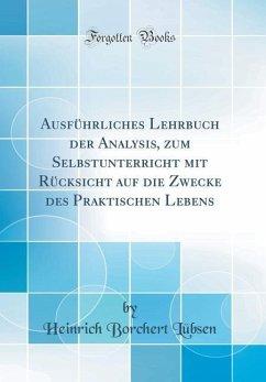 Ausführliches Lehrbuch der Analysis, zum Selbstunterricht mit Rücksicht auf die Zwecke des Praktischen Lebens (Classic Reprint)