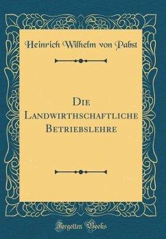 Die Landwirthschaftliche Betriebslehre (Classic Reprint)