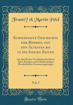 Kurzgefaßte Geschichte der Böhmen, von den Ältesten bis in die Ißigen Zeiten, Vol. 1