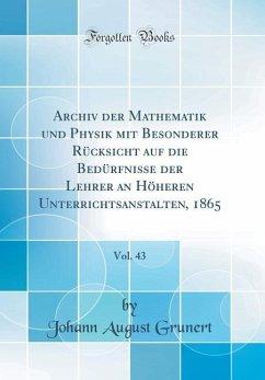 Archiv der Mathematik und Physik mit Besonderer Rücksicht auf die Bedürfnisse der Lehrer an Höheren Unterrichtsanstalten, 1865, Vol. 43 (Classic Reprint)