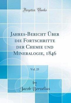 Jahres-Bericht Über die Fortschritte der Chemie und Mineralogie, 1846, Vol. 25 (Classic Reprint)