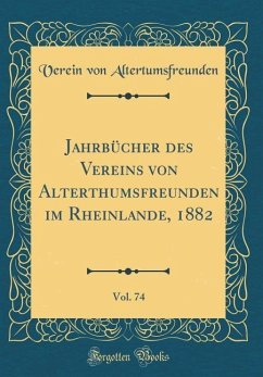 Jahrbücher des Vereins von Alterthumsfreunden im Rheinlande, 1882, Vol. 74 (Classic Reprint) - Altertumsfreunden, Verein Von