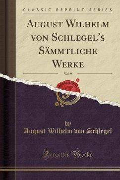 August Wilhelm von Schlegel's Sämmtliche Werke, Vol. 9 (Classic Reprint)