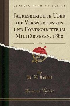Jahresberichte Über die Veränderungen und Fortschritte im Militärwesen, 1880, Vol. 7 (Classic Reprint)