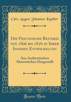 Die Preußische Reiterei von 1806 bis 1876 in Ihrer Inneren Entwickelung