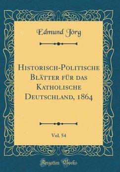 Historisch-Politische Blätter für das Katholische Deutschland, 1864, Vol. 54 (Classic Reprint) - Jörg, Edmund