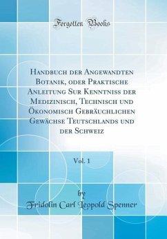 Handbuch der Angewandten Botanik, oder Praktische Anleitung Sur Kenntniss der Medizinisch, Technisch und Ökonomisch Gebräuchlichen Gewächse Teutschlands und der Schweiz, Vol. 1 (Classic Reprint)