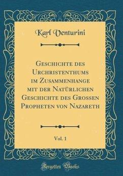 Geschichte des Urchristenthums im Zusammenhange mit der Natürlichen Geschichte des Grossen Propheten von Nazareth, Vol. 1 (Classic Reprint)