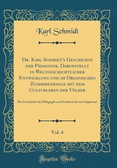 Dr. Karl Schmidt's Geschichte der Pädagogik, Dargestellt in Weltgeschichtlicher Entwicklung und im Organischen Zusammenhange mit dem Culturleben der Völker, Vol. 4
