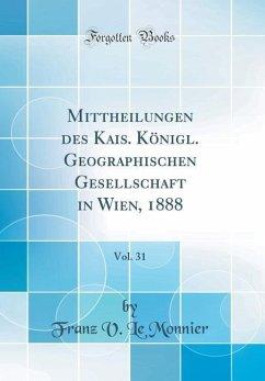 Mittheilungen des Kais. Königl. Geographischen Gesellschaft in Wien, 1888, Vol. 31 (Classic Reprint)