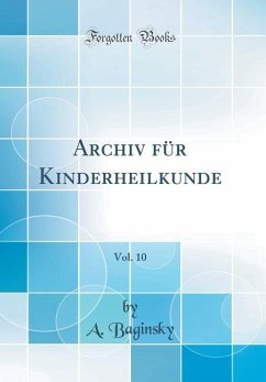 Archiv für Kinderheilkunde, Vol. 10 (Classic Reprint) - Baginsky, A.