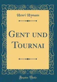 Gent Und Tournai (Classic Reprint)