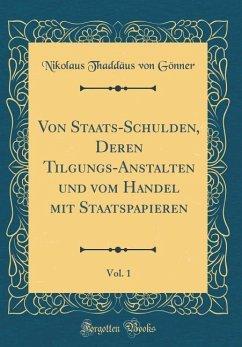 Von Staats-Schulden, Deren Tilgungs-Anstalten und vom Handel mit Staatspapieren, Vol. 1 (Classic Reprint)