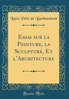 Essai Sur La Peinture, La Sculpture, Et l'Architecture (Classic Reprint)