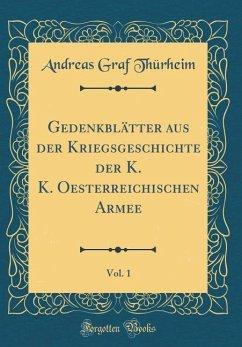 Gedenkblätter aus der Kriegsgeschichte der K. K. Oesterreichischen Armee, Vol. 1 (Classic Reprint)