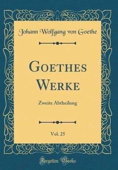 Goethes Werke, Vol. 25: Zweite Abtheilung (Classic Reprint) - Goethe, Johann Wolfgang von