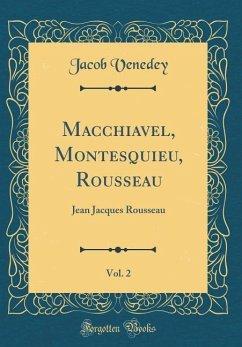Macchiavel, Montesquieu, Rousseau, Vol. 2: Jean Jacques Rousseau (Classic Reprint)