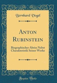 Anton Rubinstein: Biographischer Abriss Nebst Charakteristik Seiner Werke (Classic Reprint)