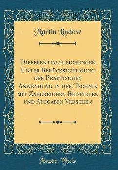 Differentialgleichungen Unter Berücksichtigung der Praktischen Anwendung in der Technik mit Zahlreichen Beispielen und Aufgaben Versehen (Classic Reprint)