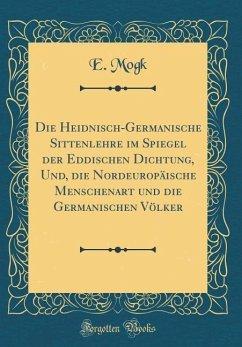 Die Heidnisch-Germanische Sittenlehre im Spiegel der Eddischen Dichtung, Und, die Nordeuropäische Menschenart und die Germanischen Völker (Classic Reprint)