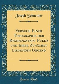 Versuch Einer Topographie der Residenzstadt Fulda und Ihrer Zunächst Liegenden Gegend (Classic Reprint)