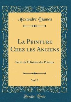 La Peinture Chez Les Anciens, Vol. 1: Suivie de l'Histoire Des Peintres (Classic Reprint)