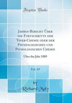 Jahres-Bericht Über die Fortschritte der Thier-Chemie oder der Physiologischen und Pathologischen Chemie, Vol. 19 - Maly, Richard