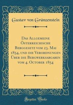 Das Allgemeine Österreichische Berggesetz vom 23. Mai 1854, und die Verordnungen Über die Bergwerksabgaben vom 4. October 1854 (Classic Reprint)