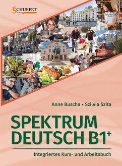 Spektrum Deutsch B1+: Integriertes Kurs- und Arbeitsbuch für Deutsch als Fremdsprache - Buscha, Anne; Szita, Szilvia