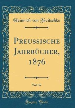 Preußische Jahrbücher, 1876, Vol. 37 (Classic Reprint)