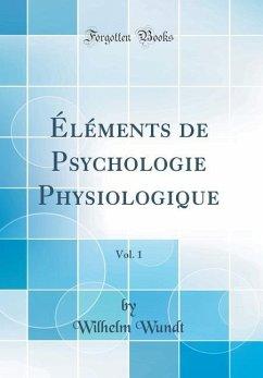 Éléments de Psychologie Physiologique, Vol. 1 (Classic Reprint)