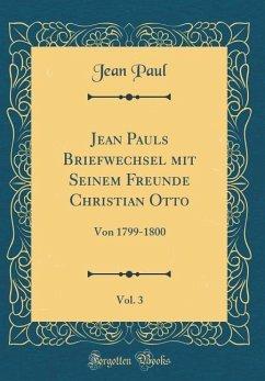 Jean Pauls Briefwechsel Mit Seinem Freunde Christian Otto, Vol. 3: Von 1799-1800 (Classic Reprint)