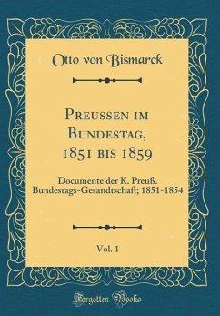 Preußen Im Bundestag, 1851 Bis 1859, Vol. 1: Documente Der K. Preuß. Bundestags-Gesandtschaft; 1851-1854 (Classic Reprint) - Bismarck, Otto Von