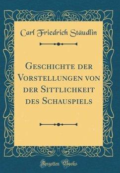 Geschichte der Vorstellungen von der Sittlichkeit des Schauspiels (Classic Reprint)