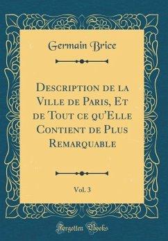 Description de la Ville de Paris, Et de Tout Ce Qu'elle Contient de Plus Remarquable, Vol. 3 (Classic Reprint) - Brice, Germain