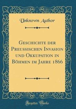 Geschichte der Preußischen Invasion und Okkupation in Böhmen im Jahre 1866 (Classic Reprint)