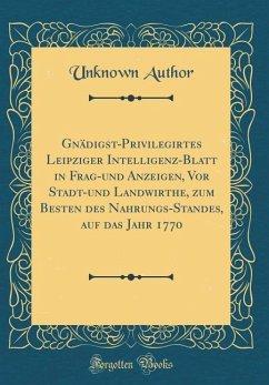 Gnädigst-Privilegirtes Leipziger Intelligenz-Blatt in Frag-und Anzeigen, Vor Stadt-und Landwirthe, zum Besten des Nahrungs-Standes, auf das Jahr 1770 (Classic Reprint)