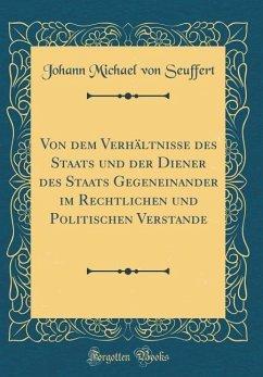 Von Dem Verhältnisse Des Staats Und Der Diener Des Staats Gegeneinander Im Rechtlichen Und Politischen Verstande (Classic Reprint)