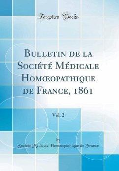 Bulletin de la Société Médicale Homoeopathique de France, 1861, Vol. 2 (Classic Reprint)