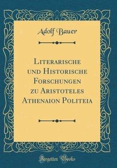 Literarische und Historische Forschungen zu Aristoteles Athenaion Politeia (Classic Reprint)