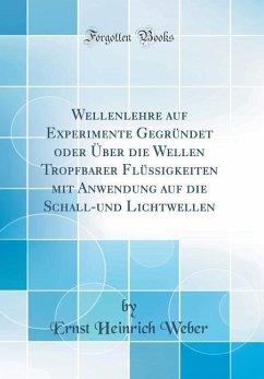 Wellenlehre auf Experimente Gegründet oder Über die Wellen Tropfbarer Flüssigkeiten mit Anwendung auf die Schall-und Lichtwellen (Classic Reprint)