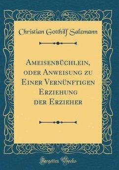 Ameisenbüchlein, oder Anweisung zu Einer Vernünftigen Erziehung der Erzieher (Classic Reprint)