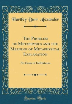The Problem of Metaphysics and the Meaning of Metaphysical Explanation: An Essay in Definitions (Classic Reprint)